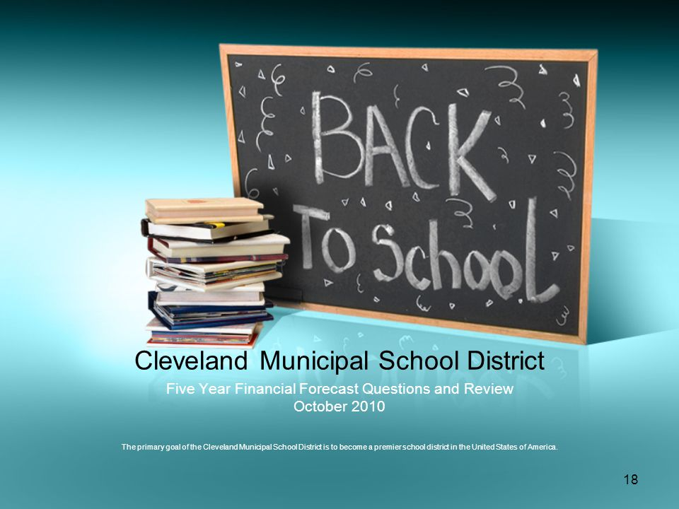 18 Cleveland Municipal School District Five Year Financial Forecast Questions and Review October 2010 The primary goal of the Cleveland Municipal School District is to become a premier school district in the United States of America.