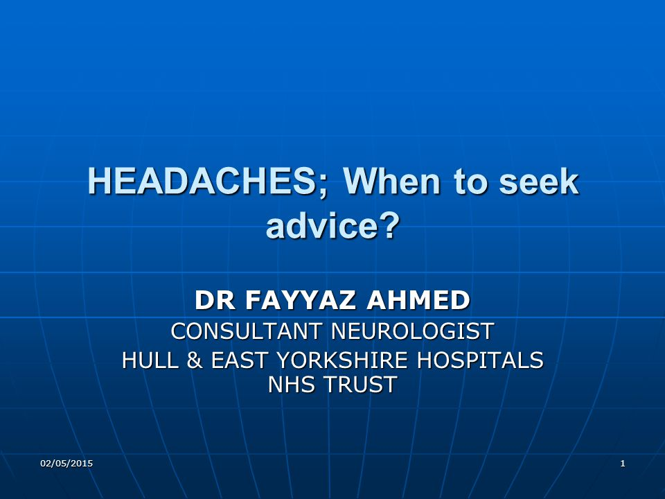 02/05/20151 HEADACHES; When to seek advice? DR FAYYAZ AHMED CONSULTANT NEUROLOGIST HULL & EAST YORKSHIRE HOSPITALS NHS TRUST