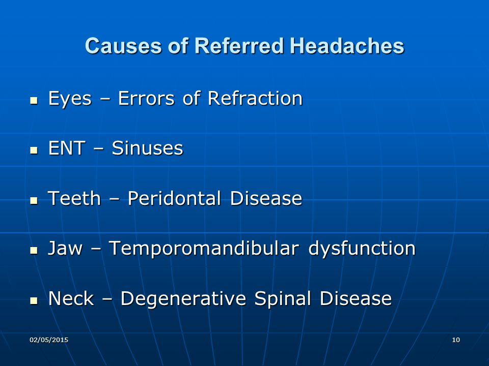 02/05/201510 Causes of Referred Headaches Eyes – Errors of Refraction Eyes – Errors of Refraction ENT – Sinuses ENT – Sinuses Teeth – Peridontal Disea