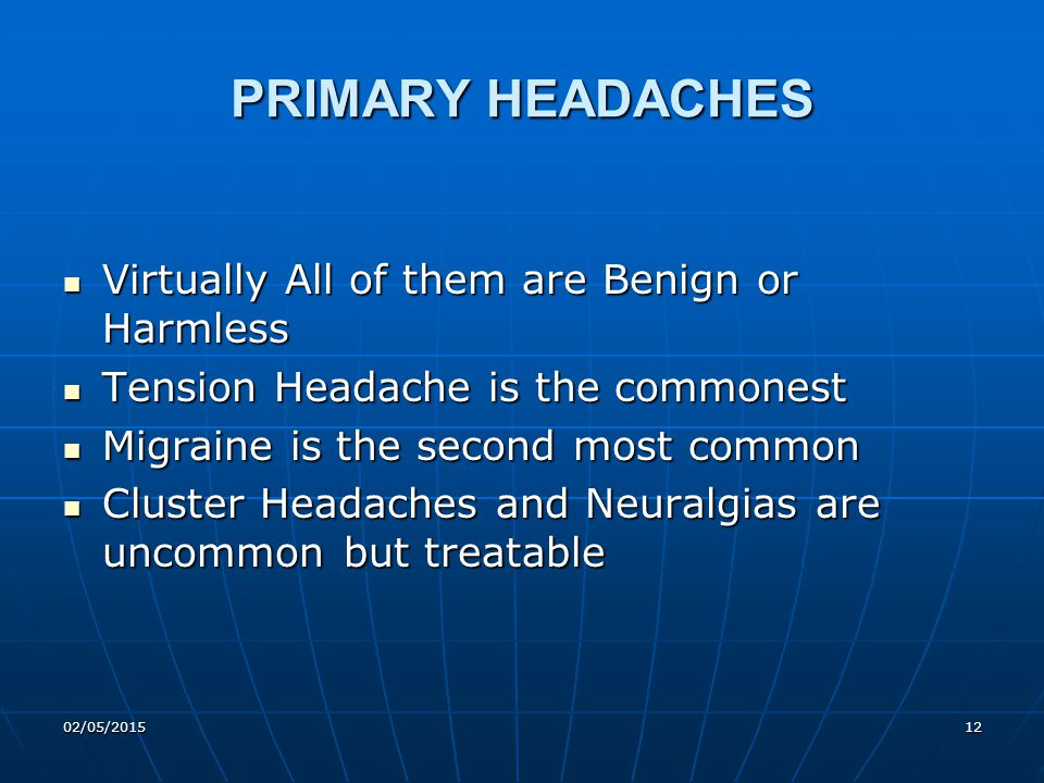 02/05/201512 PRIMARY HEADACHES Virtually All of them are Benign or Harmless Virtually All of them are Benign or Harmless Tension Headache is the commo