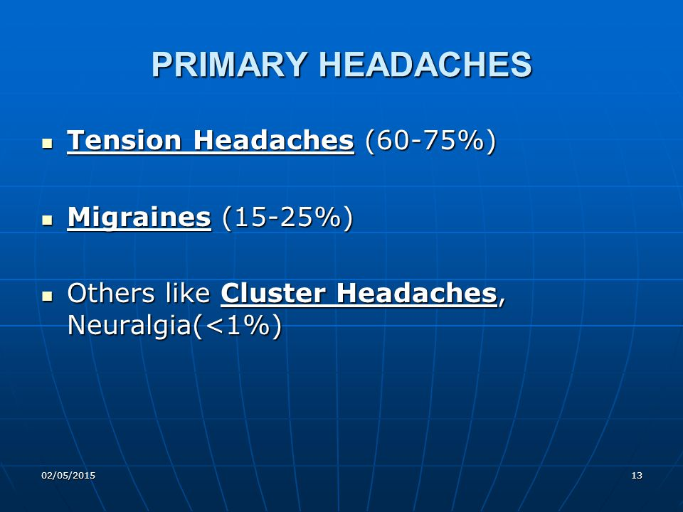 02/05/201513 PRIMARY HEADACHES Tension Headaches (60-75%) Tension Headaches (60-75%) Migraines (15-25%) Migraines (15-25%) Others like Cluster Headach
