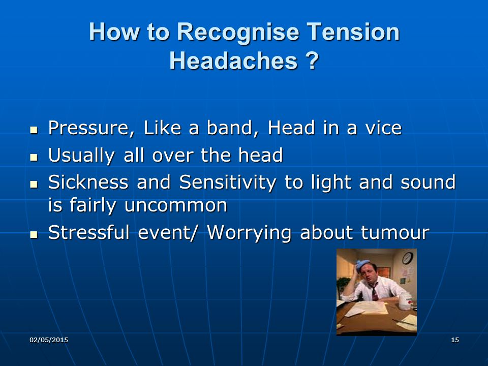 02/05/201515 How to Recognise Tension Headaches ? Pressure, Like a band, Head in a vice Pressure, Like a band, Head in a vice Usually all over the hea