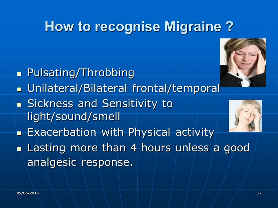 02/05/201517 How to recognise Migraine ? Pulsating/Throbbing Pulsating/Throbbing Unilateral/Bilateral frontal/temporal Unilateral/Bilateral frontal/te