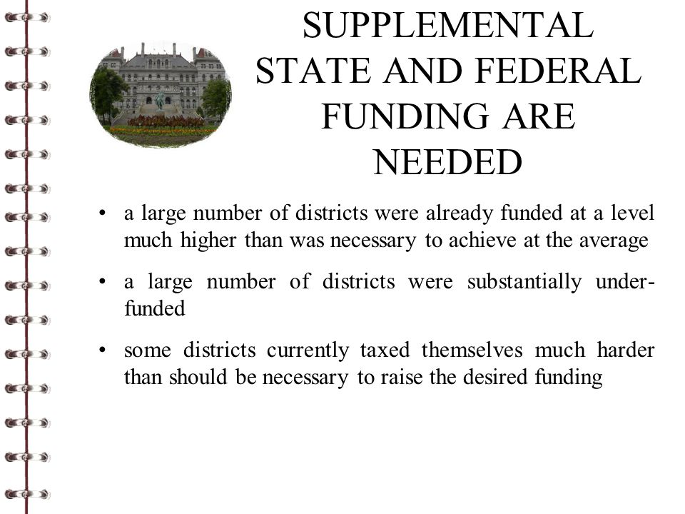 SUPPLEMENTAL STATE AND FEDERAL FUNDING ARE NEEDED a large number of districts were already funded at a level much higher than was necessary to achieve at the average a large number of districts were substantially under- funded some districts currently taxed themselves much harder than should be necessary to raise the desired funding