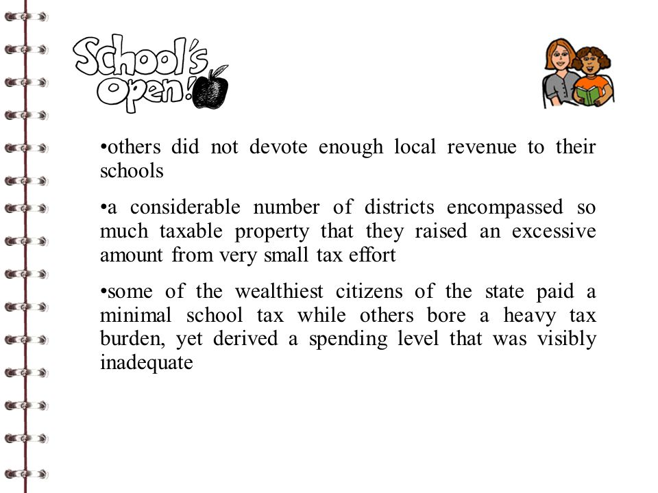 others did not devote enough local revenue to their schools a considerable number of districts encompassed so much taxable property that they raised an excessive amount from very small tax effort some of the wealthiest citizens of the state paid a minimal school tax while others bore a heavy tax burden, yet derived a spending level that was visibly inadequate