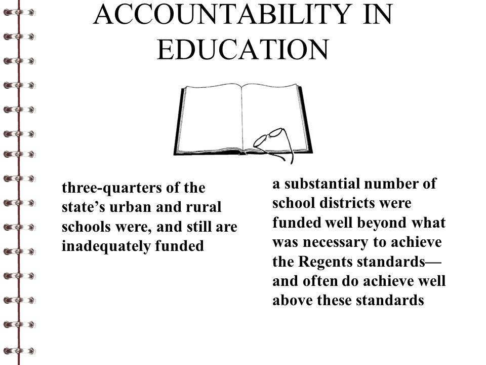 ACCOUNTABILITY IN EDUCATION three-quarters of the state's urban and rural schools were, and still are inadequately funded a substantial number of school districts were funded well beyond what was necessary to achieve the Regents standards— and often do achieve well above these standards