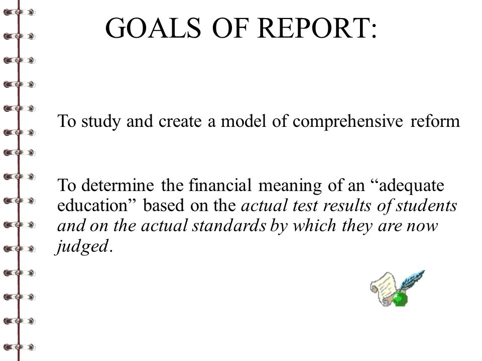 GOALS OF REPORT: To study and create a model of comprehensive reform To determine the financial meaning of an adequate education based on the actual test results of students and on the actual standards by which they are now judged.