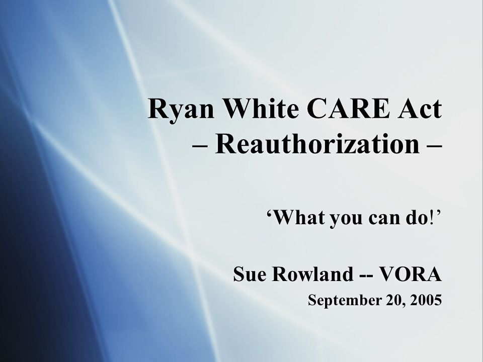Ryan White CARE Act – Reauthorization – 'What you can do!' Sue Rowland -- VORA September 20, 2005 'What you can do!' Sue Rowland -- VORA September 20,