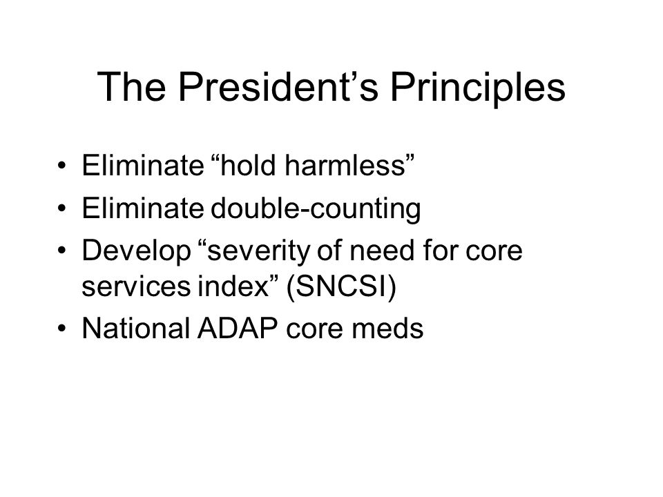 "The President's Principles Eliminate ""hold harmless"" Eliminate double-counting Develop ""severity of need for core services index"" (SNCSI) National ADA"