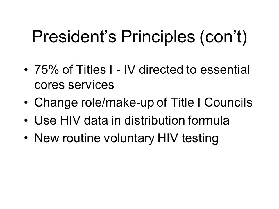 President's Principles (con't) 75% of Titles I - IV directed to essential cores services Change role/make-up of Title I Councils Use HIV data in distr