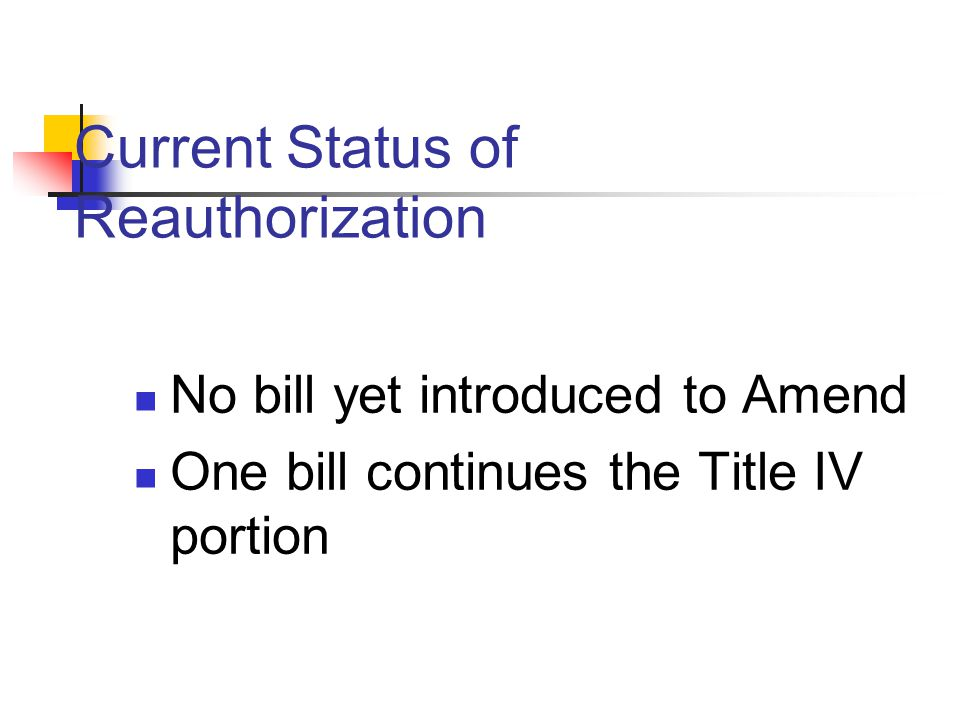 Current Status of Reauthorization No bill yet introduced to Amend One bill continues the Title IV portion