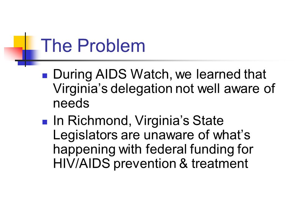 The Problem During AIDS Watch, we learned that Virginia's delegation not well aware of needs In Richmond, Virginia's State Legislators are unaware of