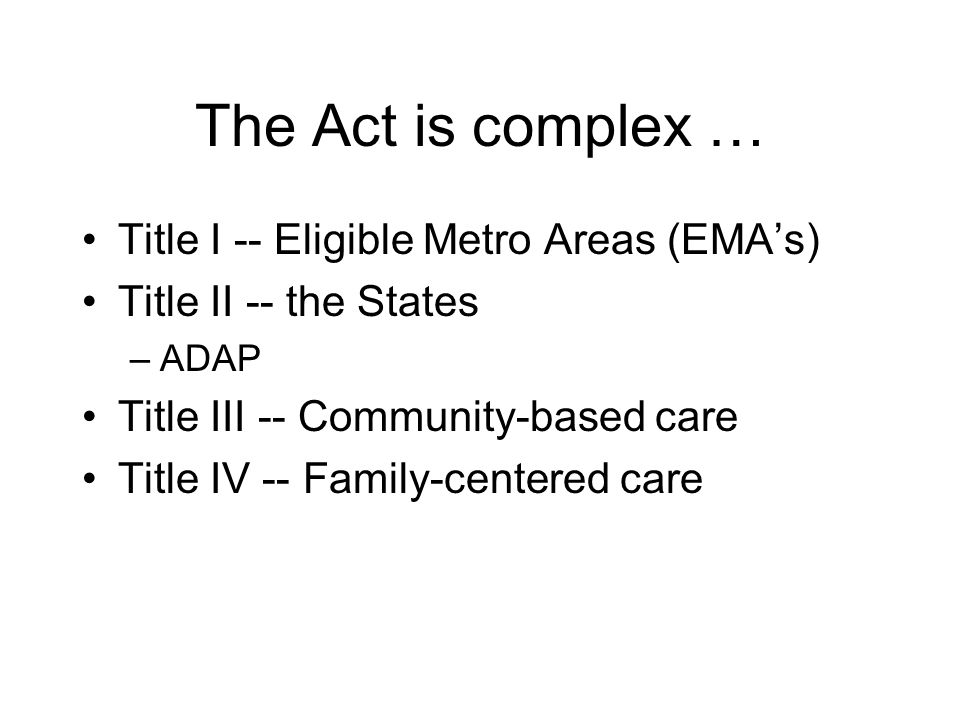 The Act is complex … Title I -- Eligible Metro Areas (EMA's) Title II -- the States –ADAP Title III -- Community-based care Title IV -- Family-centere
