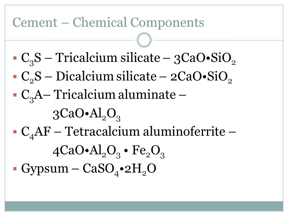 Cement – Chemical Components  C 3 S – Tricalcium silicate – 3CaOSiO 2  C 2 S – Dicalcium silicate – 2CaOSiO 2  C 3 A– Tricalcium aluminate – 3CaOAl