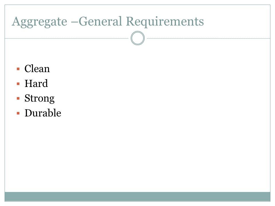 Aggregate –General Requirements  Clean  Hard  Strong  Durable