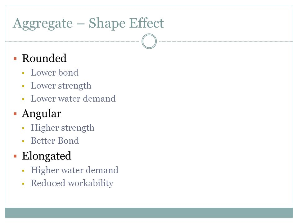 Aggregate – Shape Effect  Rounded  Lower bond  Lower strength  Lower water demand  Angular  Higher strength  Better Bond  Elongated  Higher water demand  Reduced workability