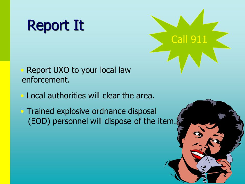 Report It Report UXO to your local law enforcement.