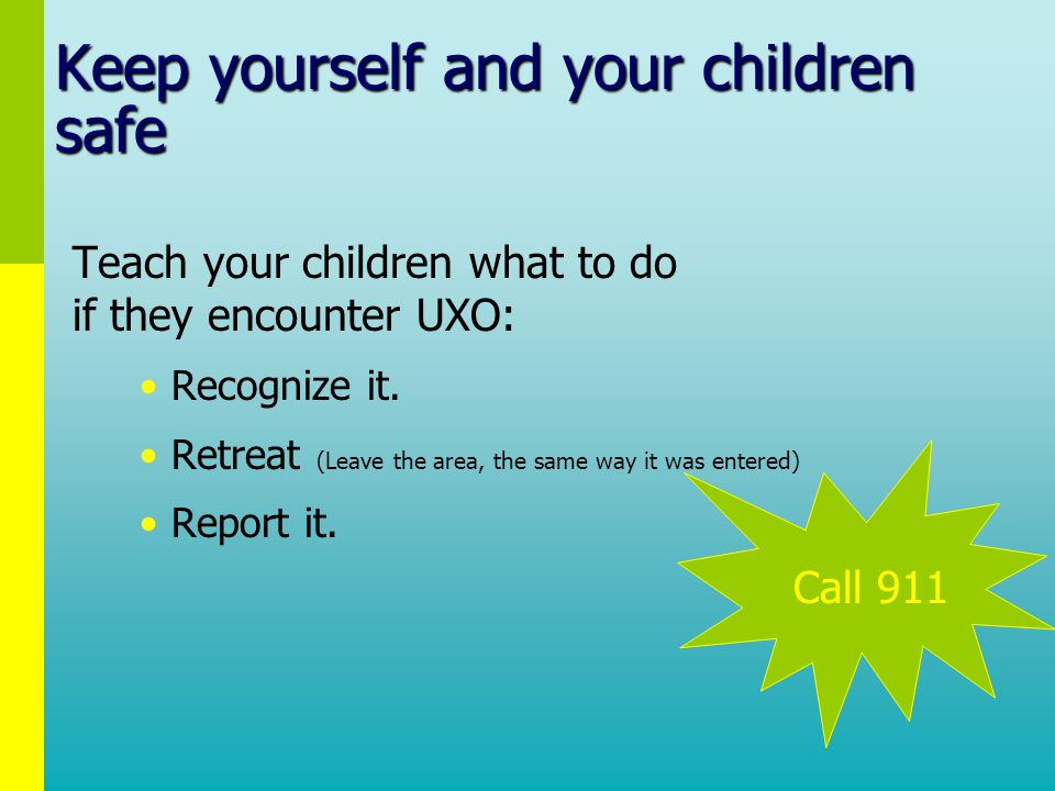 Keep yourself and your children safe Teach your children what to do if they encounter UXO: Recognize it.