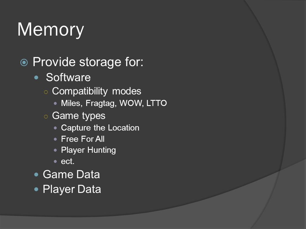 Memory  Provide storage for: Software ○ Compatibility modes Miles, Fragtag, WOW, LTTO ○ Game types Capture the Location Free For All Player Hunting ect.