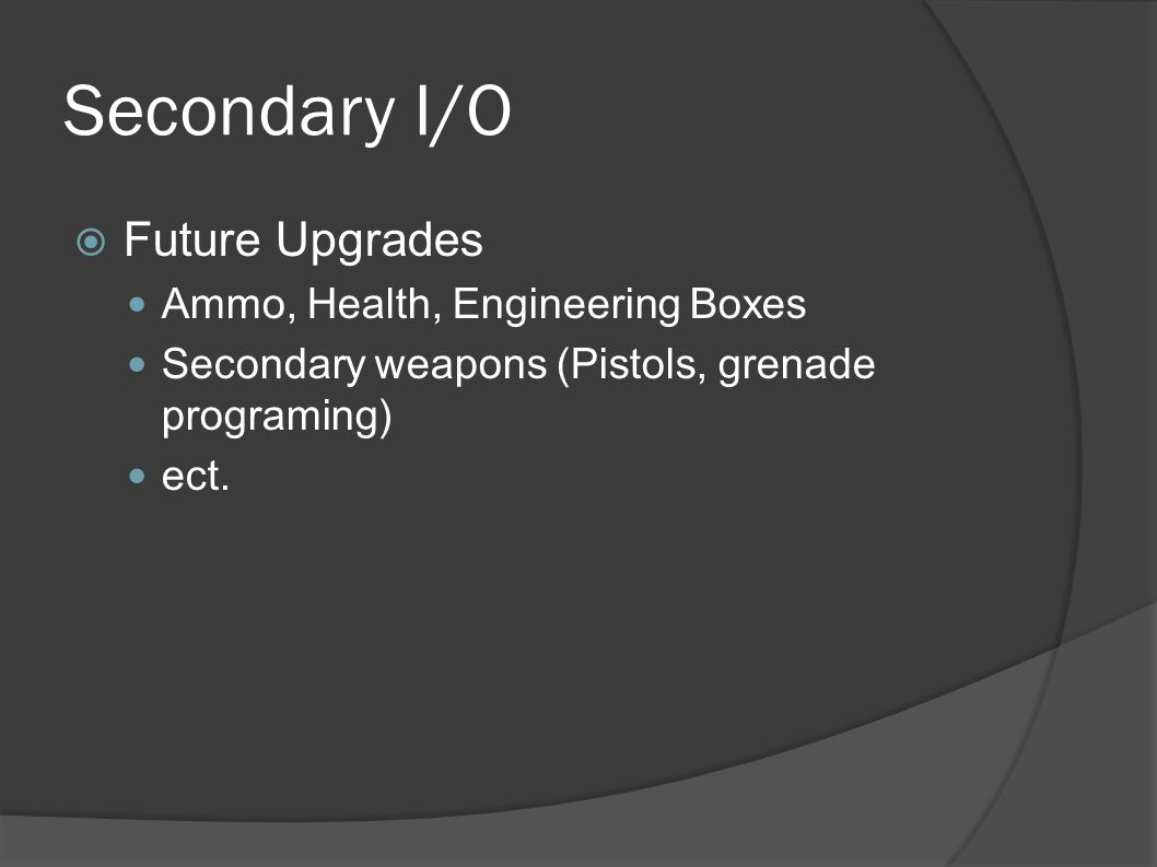Secondary I/O  Future Upgrades Ammo, Health, Engineering Boxes Secondary weapons (Pistols, grenade programing) ect.