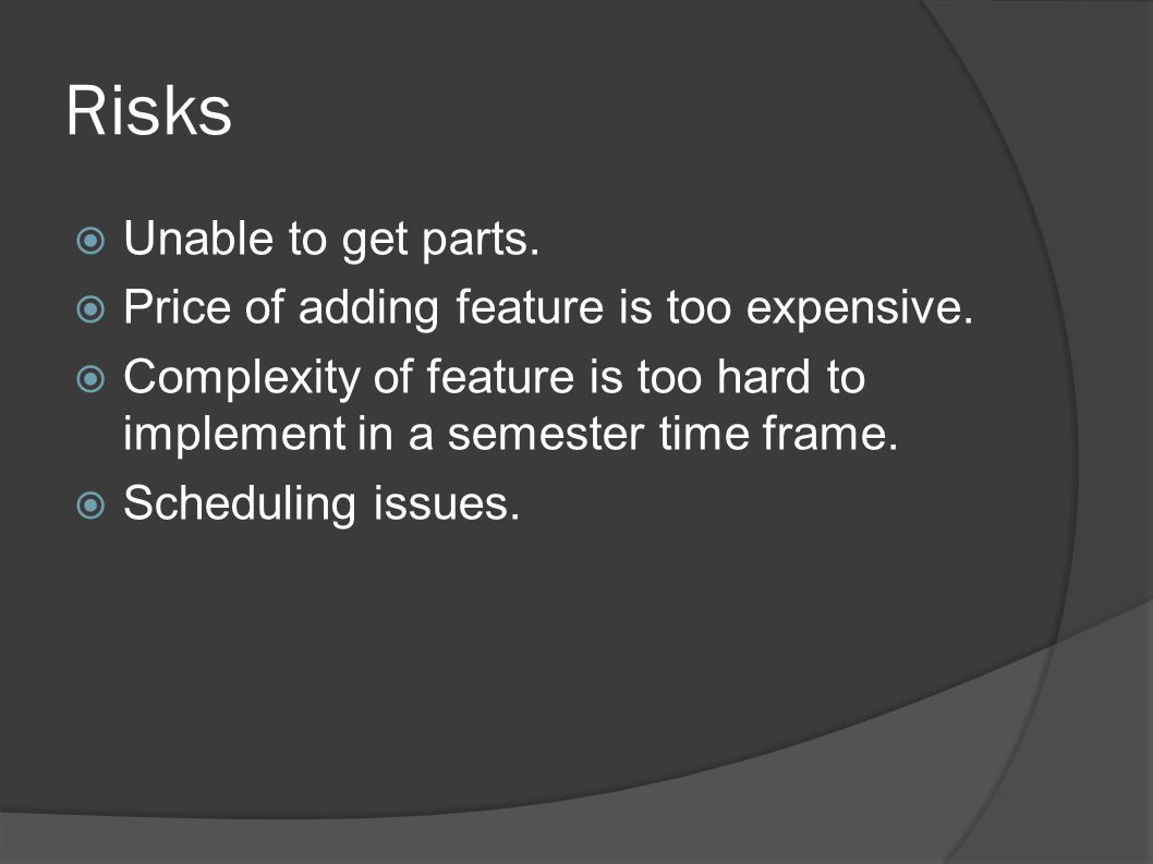 Risks  Unable to get parts.  Price of adding feature is too expensive.