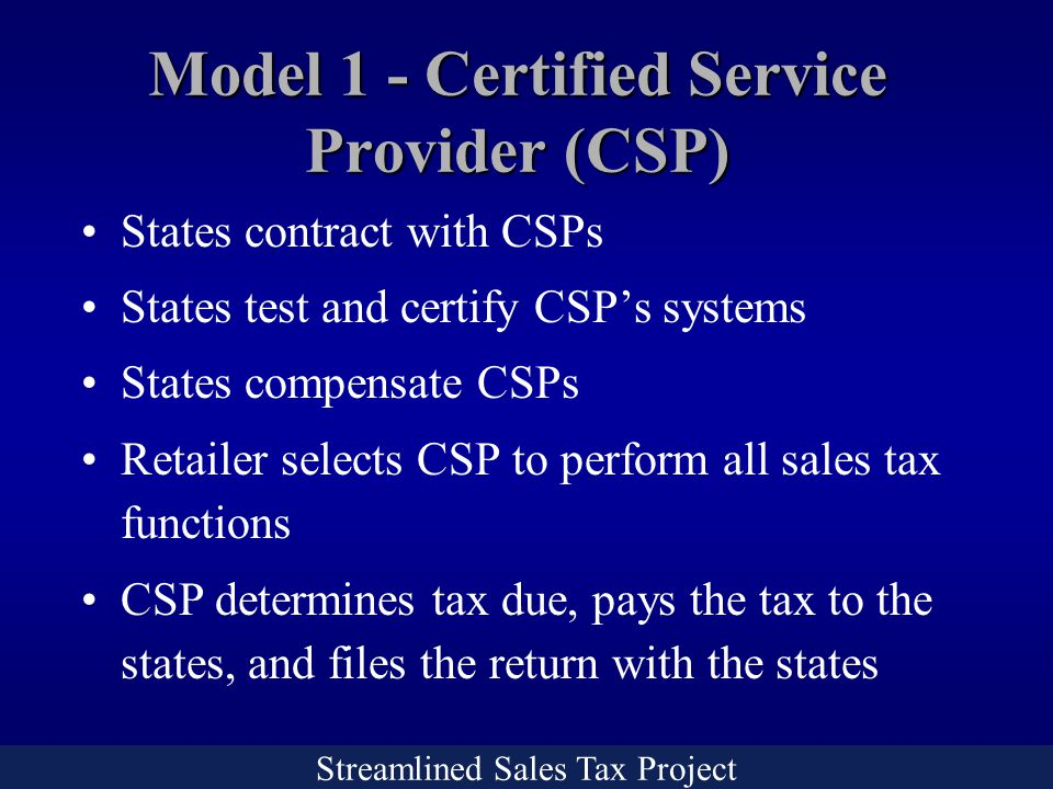 Streamlined Sales Tax Project States contract with CSPs States test and certify CSP's systems States compensate CSPs Retailer selects CSP to perform all sales tax functions CSP determines tax due, pays the tax to the states, and files the return with the states Model 1 - Certified Service Provider (CSP)