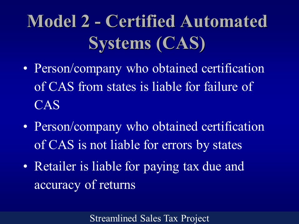 Streamlined Sales Tax Project Person/company who obtained certification of CAS from states is liable for failure of CAS Person/company who obtained certification of CAS is not liable for errors by states Retailer is liable for paying tax due and accuracy of returns Model 2 - Certified Automated Systems (CAS)