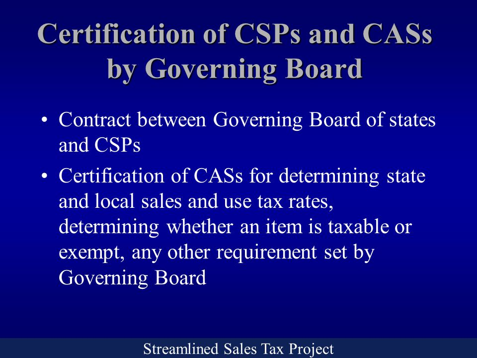 Streamlined Sales Tax Project Certification of CSPs and CASs by Governing Board Contract between Governing Board of states and CSPs Certification of CASs for determining state and local sales and use tax rates, determining whether an item is taxable or exempt, any other requirement set by Governing Board