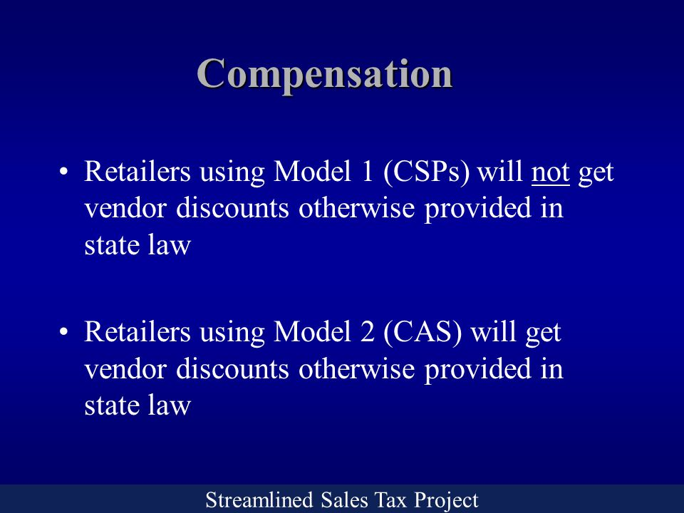 Streamlined Sales Tax Project Compensation Retailers using Model 1 (CSPs) will not get vendor discounts otherwise provided in state law Retailers using Model 2 (CAS) will get vendor discounts otherwise provided in state law