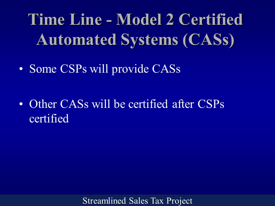 Streamlined Sales Tax Project Time Line - Model 2 Certified Automated Systems (CASs) Some CSPs will provide CASs Other CASs will be certified after CSPs certified