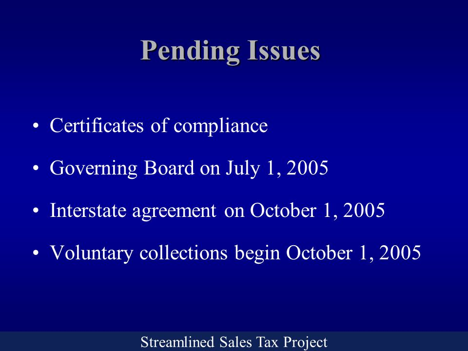 Streamlined Sales Tax Project Pending Issues Certificates of compliance Governing Board on July 1, 2005 Interstate agreement on October 1, 2005 Voluntary collections begin October 1, 2005