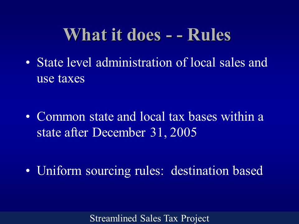 Streamlined Sales Tax Project What it does - - Rules State level administration of local sales and use taxes Common state and local tax bases within a state after December 31, 2005 Uniform sourcing rules: destination based