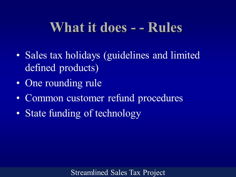 Streamlined Sales Tax Project What it does - - Rules Sales tax holidays (guidelines and limited defined products) One rounding rule Common customer refund procedures State funding of technology