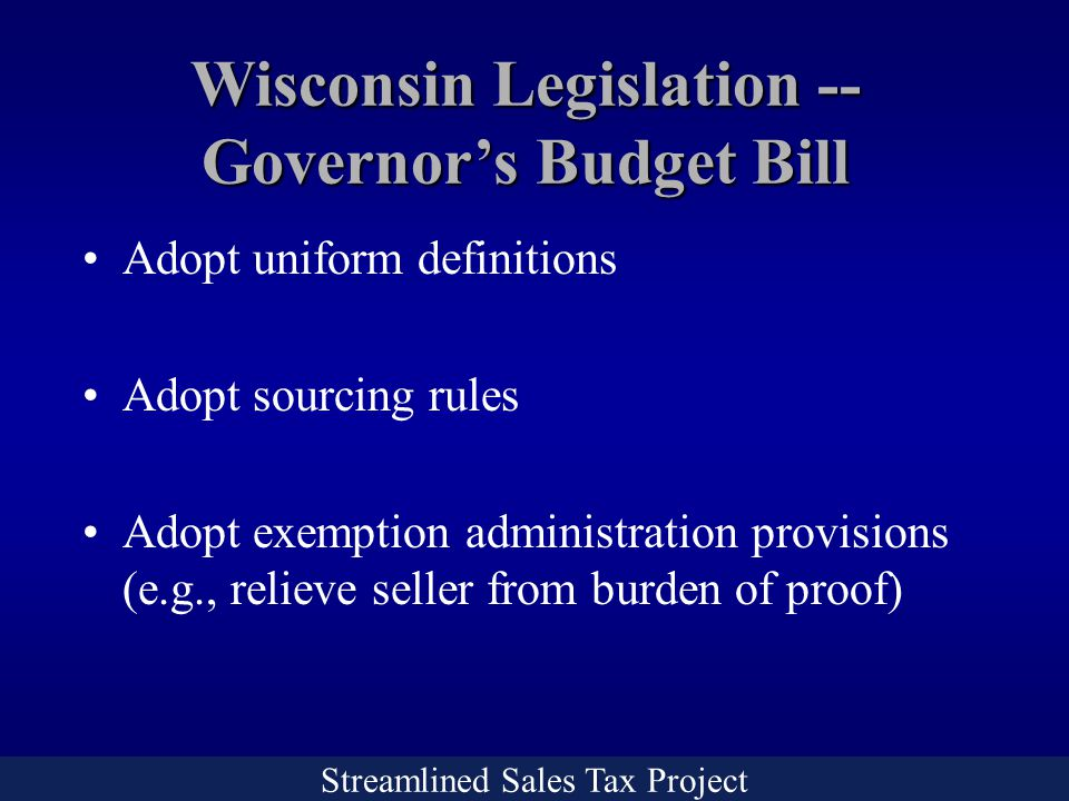 Streamlined Sales Tax Project Wisconsin Legislation -- Governor's Budget Bill Adopt uniform definitions Adopt sourcing rules Adopt exemption administration provisions (e.g., relieve seller from burden of proof)