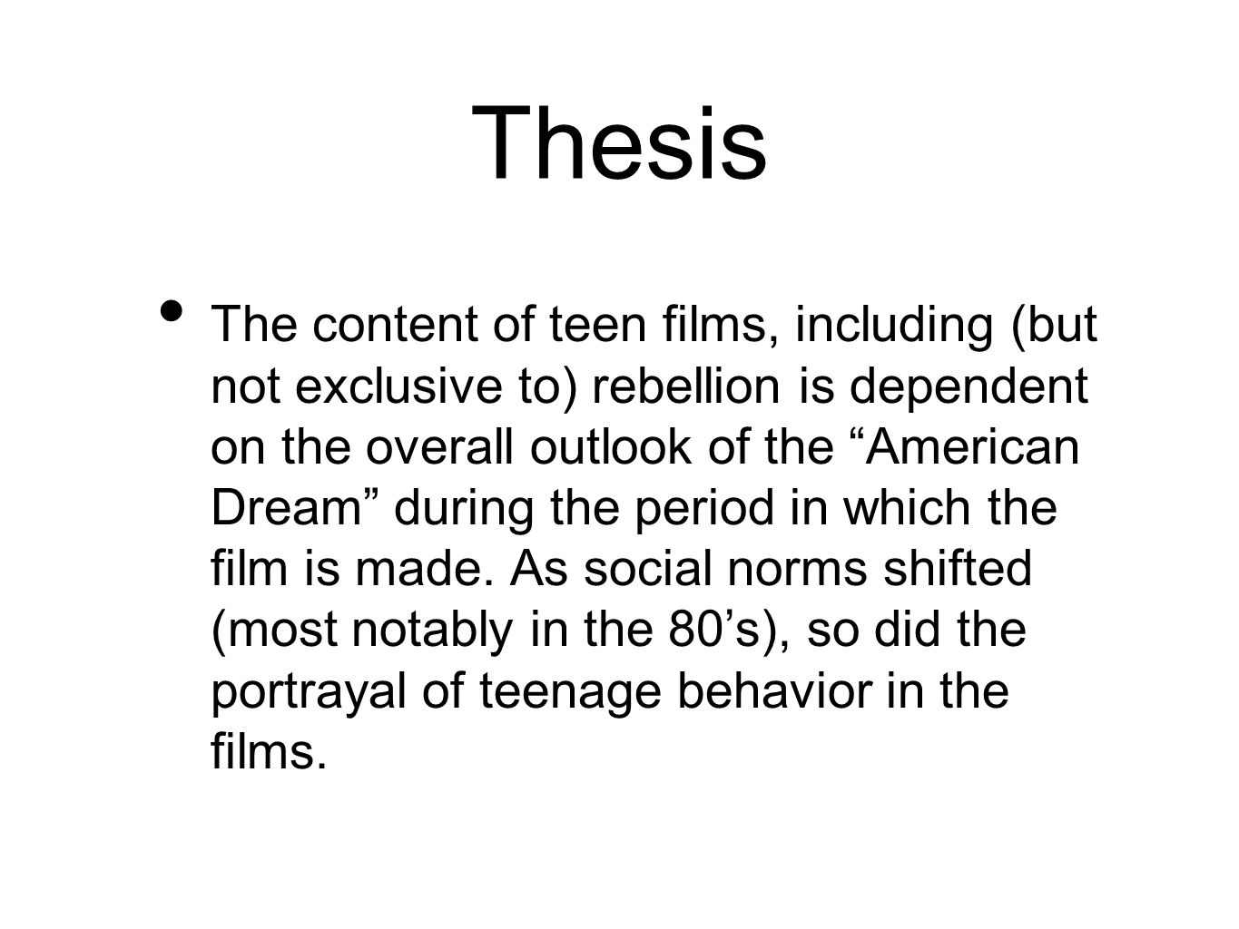 Thesis The content of teen films, including (but not exclusive to) rebellion is dependent on the overall outlook of the American Dream during the period in which the film is made.