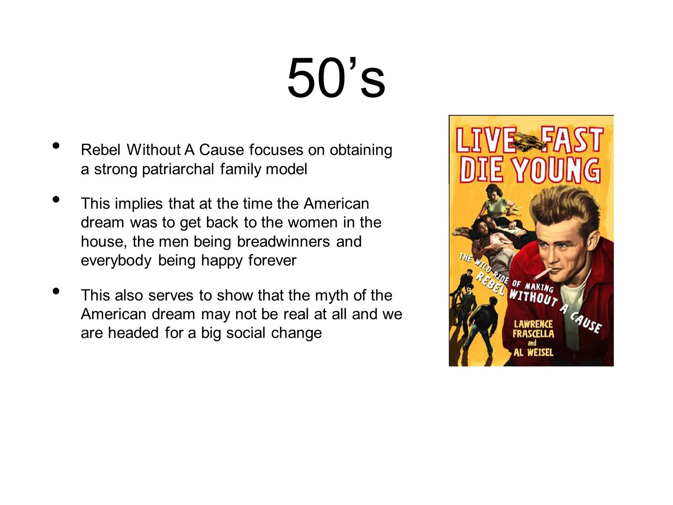 50's Rebel Without A Cause focuses on obtaining a strong patriarchal family model This implies that at the time the American dream was to get back to the women in the house, the men being breadwinners and everybody being happy forever This also serves to show that the myth of the American dream may not be real at all and we are headed for a big social change