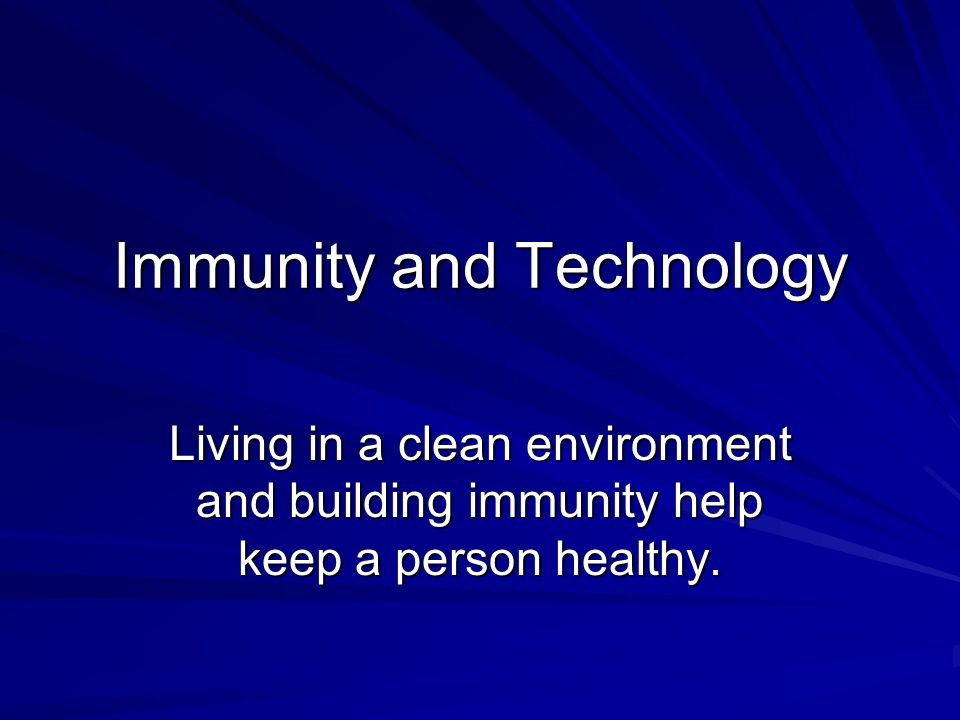 Immunity and Technology Living in a clean environment and building immunity help keep a person healthy.