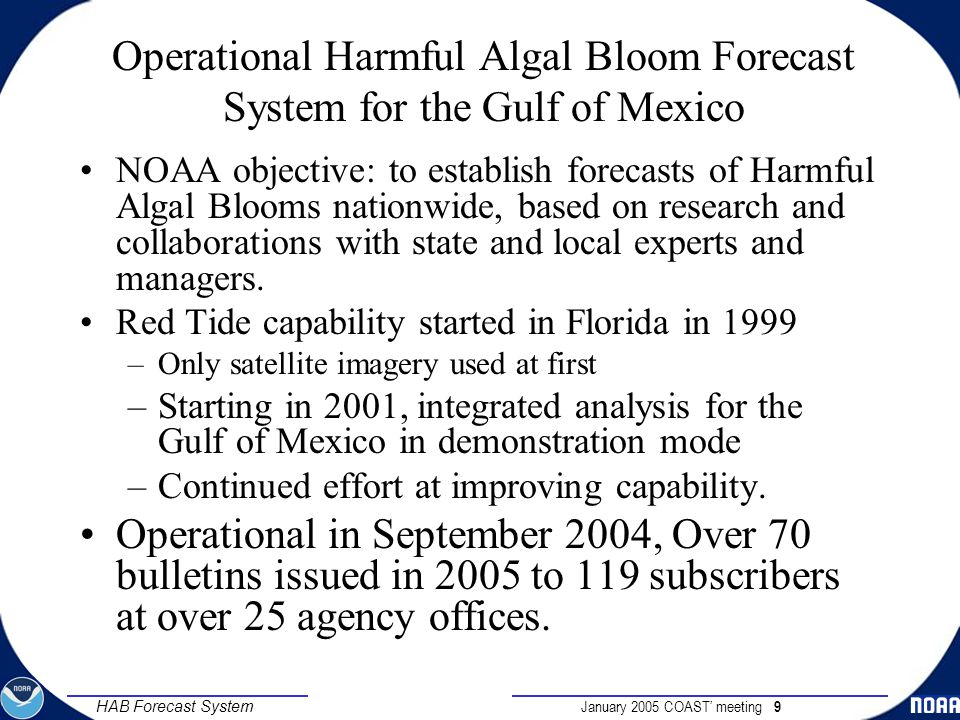 January 2005 COAST' meeting 9 HAB Forecast System Operational Harmful Algal Bloom Forecast System for the Gulf of Mexico NOAA objective: to establish forecasts of Harmful Algal Blooms nationwide, based on research and collaborations with state and local experts and managers.