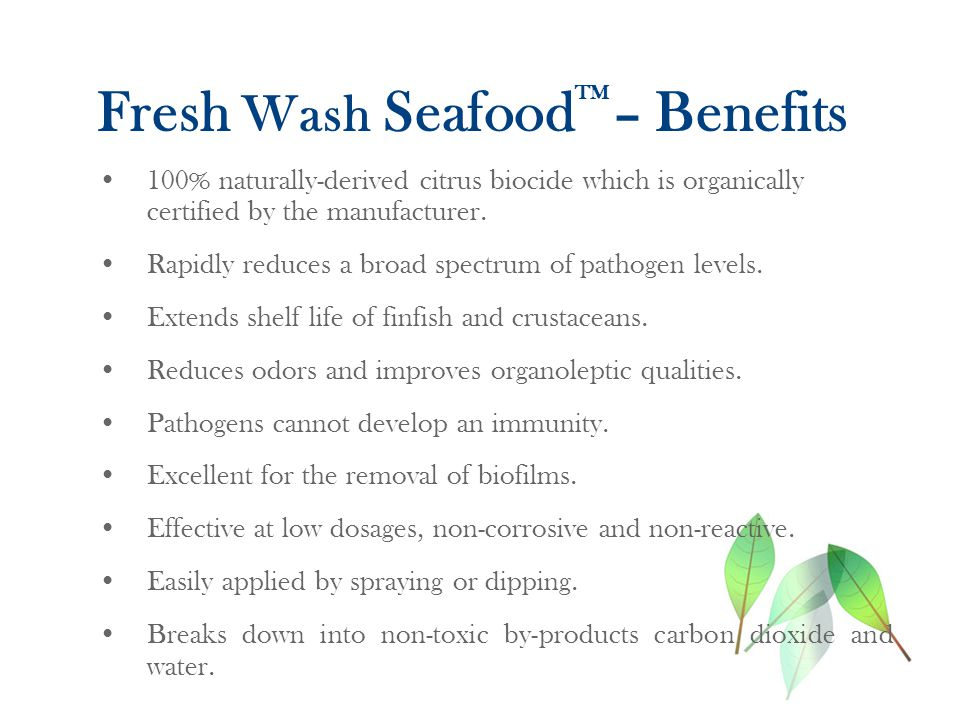 Fresh Wash Seafood TM – Benefits 100% naturally-derived citrus biocide which is organically certified by the manufacturer.
