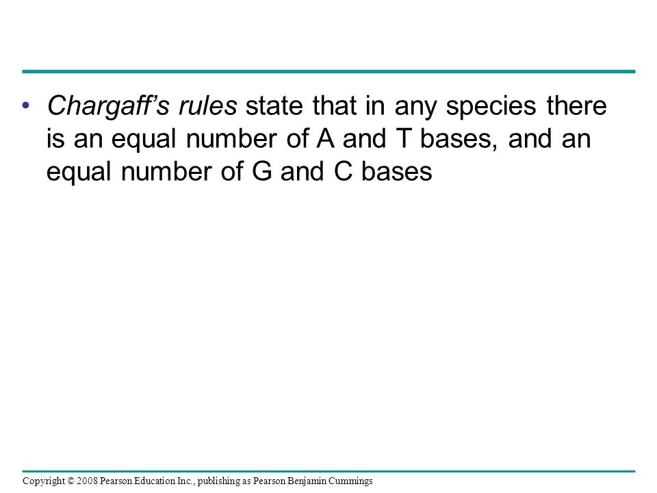 Chargaff's rules state that in any species there is an equal number of A and T bases, and an equal number of G and C bases Copyright © 2008 Pearson Ed