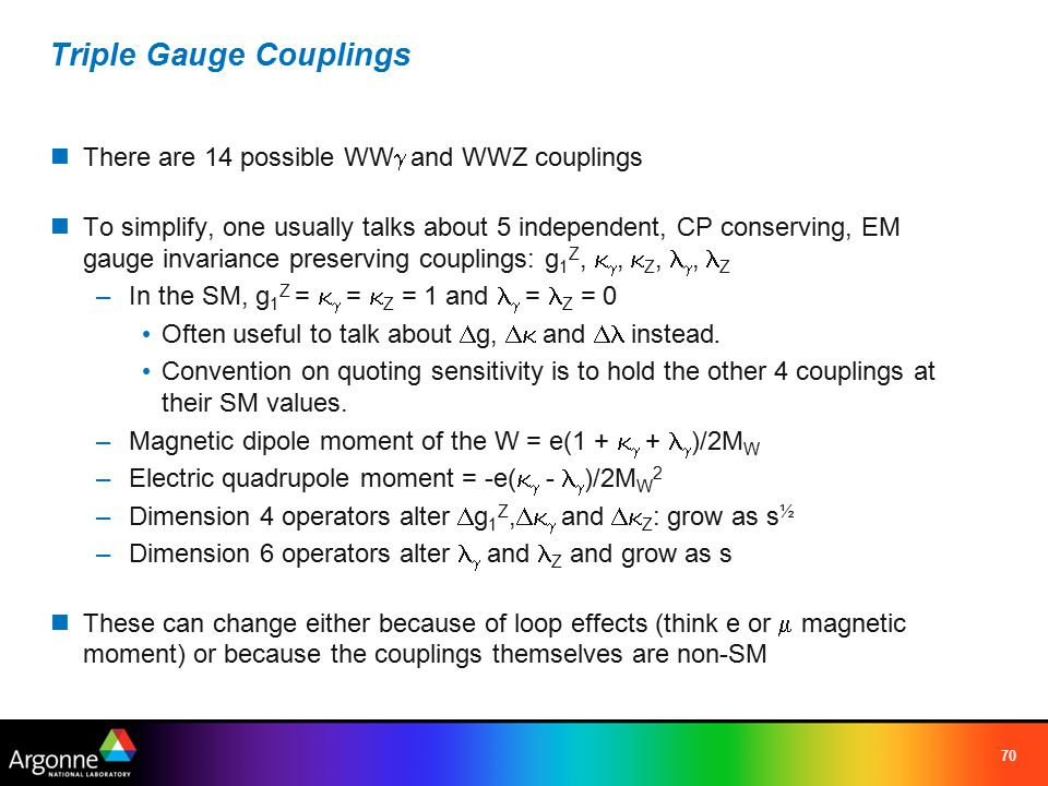 70 Triple Gauge Couplings There are 14 possible WW  and WWZ couplings To simplify, one usually talks about 5 independent, CP conserving, EM gauge invariance preserving couplings: g 1 Z,  ,  Z, , Z –In the SM, g 1 Z =   =  Z = 1 and  = Z = 0 Often useful to talk about  g,  and  instead.