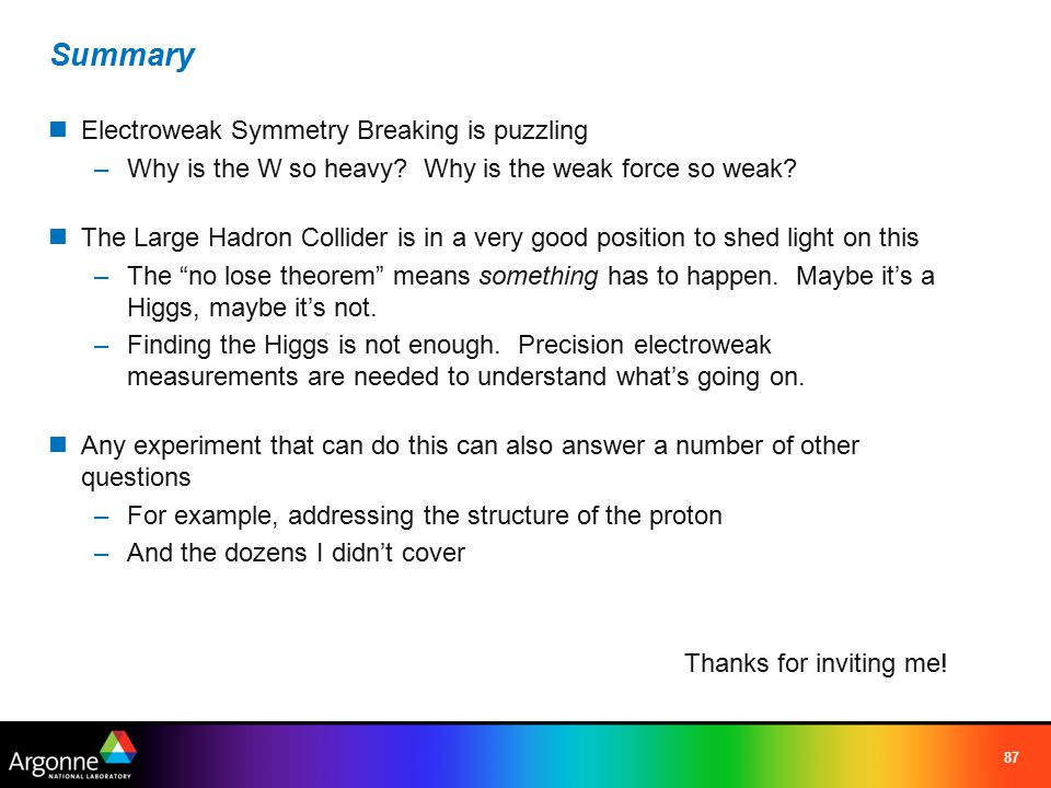 87 Summary Electroweak Symmetry Breaking is puzzling –Why is the W so heavy.