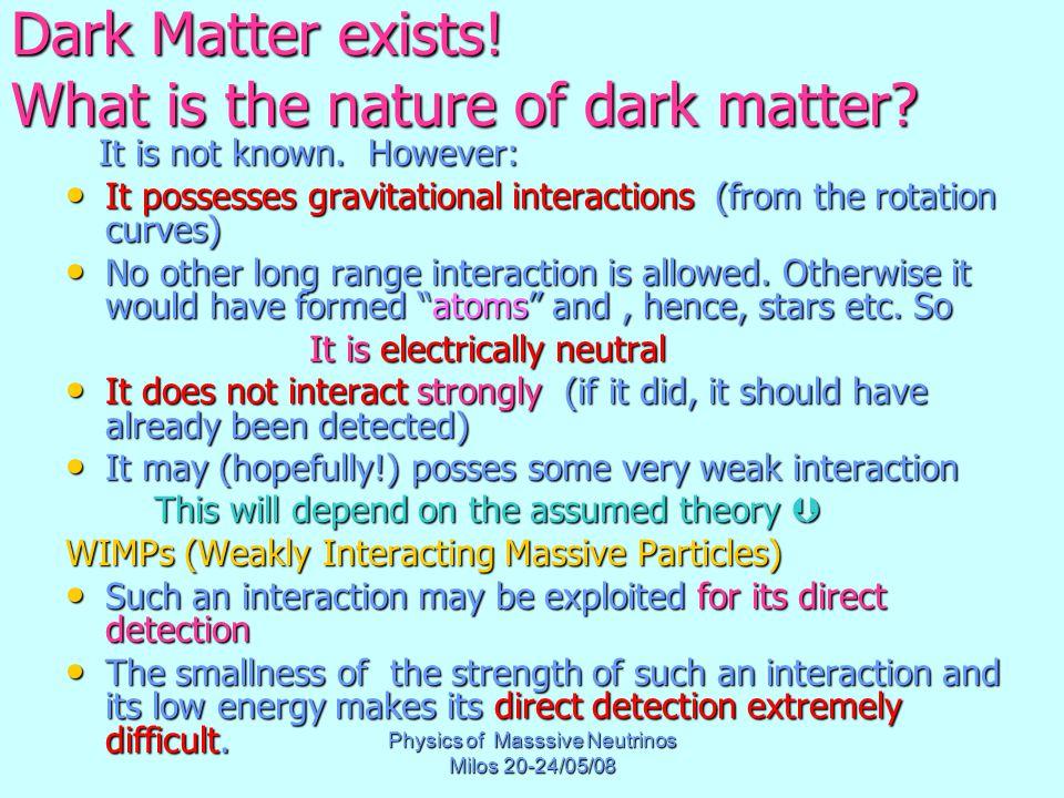 Physics of Masssive Neutrinos Milos 20-24/05/08 Dark Matter exists! What is the nature of dark matter? It is not known. However: It is not known. Howe