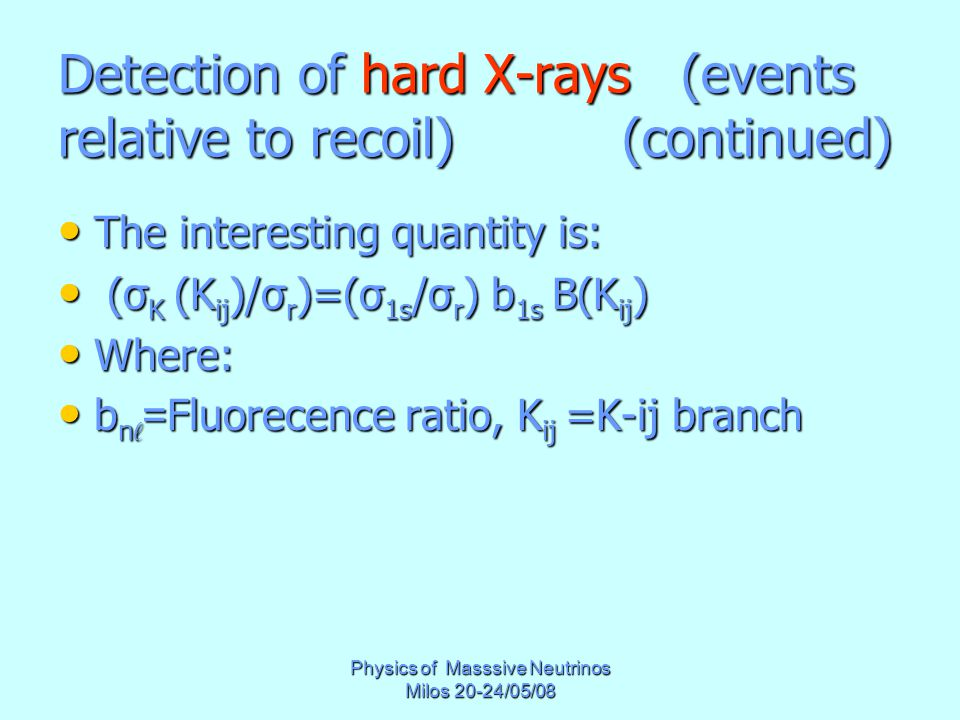 Physics of Masssive Neutrinos Milos 20-24/05/08 Detection of hard X-rays (events relative to recoil) (continued) The interesting quantity is: The interesting quantity is: (σ K (K ij )/σ r )=(σ 1s /σ r ) b 1s B(K ij ) (σ K (K ij )/σ r )=(σ 1s /σ r ) b 1s B(K ij ) Where: Where: b n ℓ = Fluorecence ratio, K ij =K-ij branch b n ℓ = Fluorecence ratio, K ij =K-ij branch