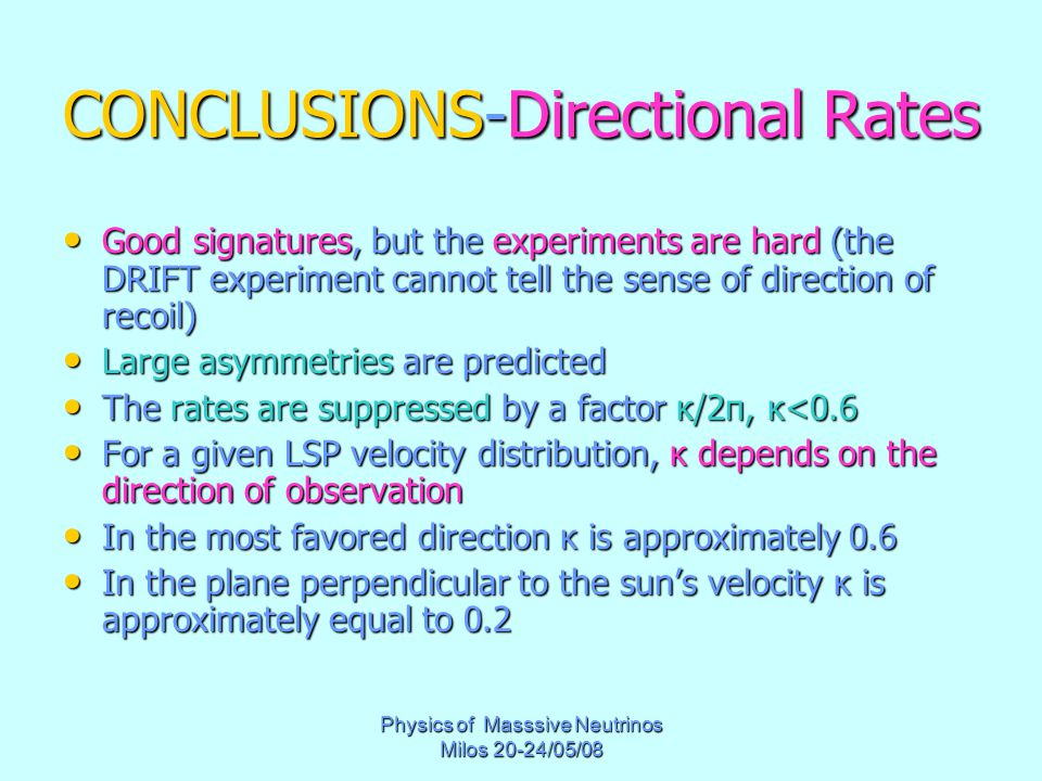 Physics of Masssive Neutrinos Milos 20-24/05/08 CONCLUSIONS-Directional Rates Good signatures, but the experiments are hard (the DRIFT experiment cannot tell the sense of direction of recoil) Good signatures, but the experiments are hard (the DRIFT experiment cannot tell the sense of direction of recoil) Large asymmetries are predicted Large asymmetries are predicted The rates are suppressed by a factor κ/2π, κ<0.6 The rates are suppressed by a factor κ/2π, κ<0.6 For a given LSP velocity distribution, κ depends on the direction of observation For a given LSP velocity distribution, κ depends on the direction of observation In the most favored direction κ is approximately 0.6 In the most favored direction κ is approximately 0.6 In the plane perpendicular to the sun's velocity κ is approximately equal to 0.2 In the plane perpendicular to the sun's velocity κ is approximately equal to 0.2