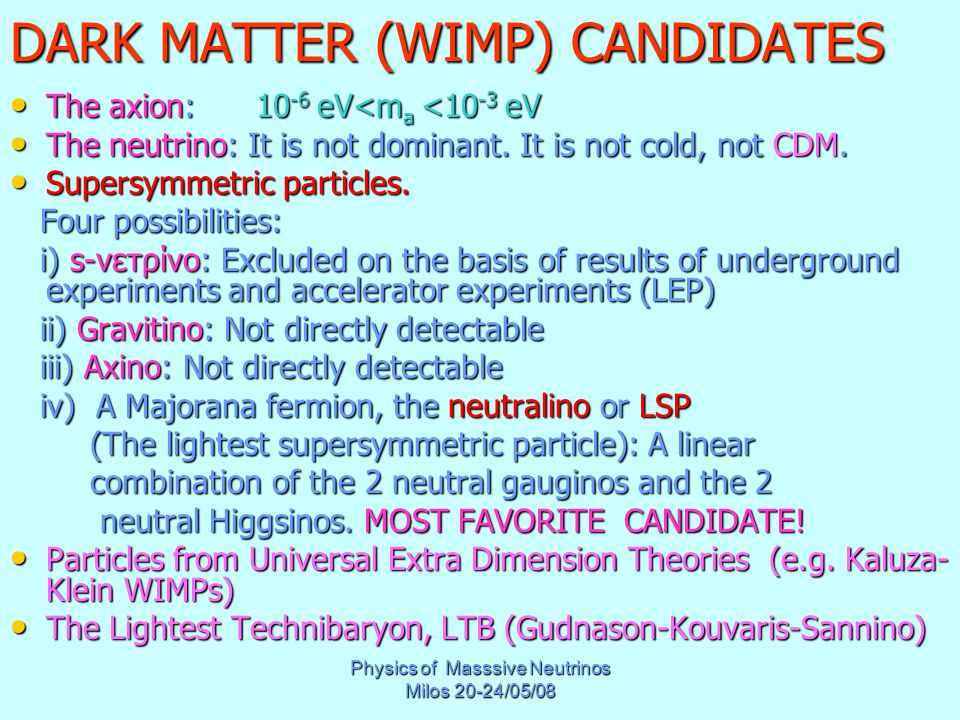 Physics of Masssive Neutrinos Milos 20-24/05/08 DARK MATTER (WIMP) CANDIDATES The axion: 10 -6 eV<m a <10 -3 eV The axion: 10 -6 eV<m a <10 -3 eV The neutrino: It is not dominant.