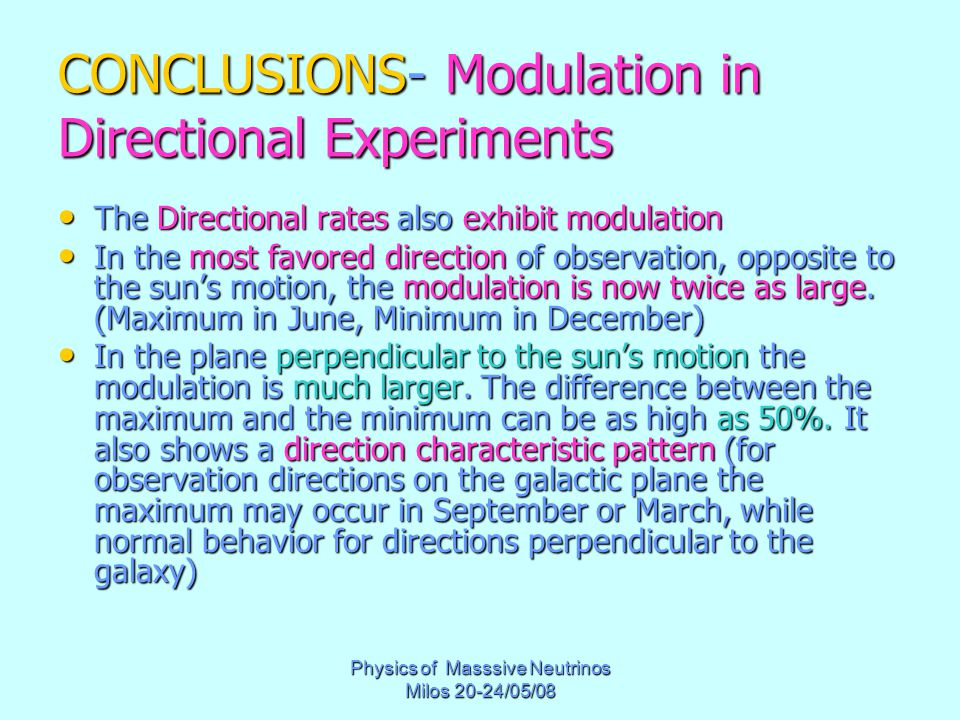 Physics of Masssive Neutrinos Milos 20-24/05/08 CONCLUSIONS- Modulation in Directional Experiments The Directional rates also exhibit modulation The Directional rates also exhibit modulation In the most favored direction of observation, opposite to the sun's motion, the modulation is now twice as large.