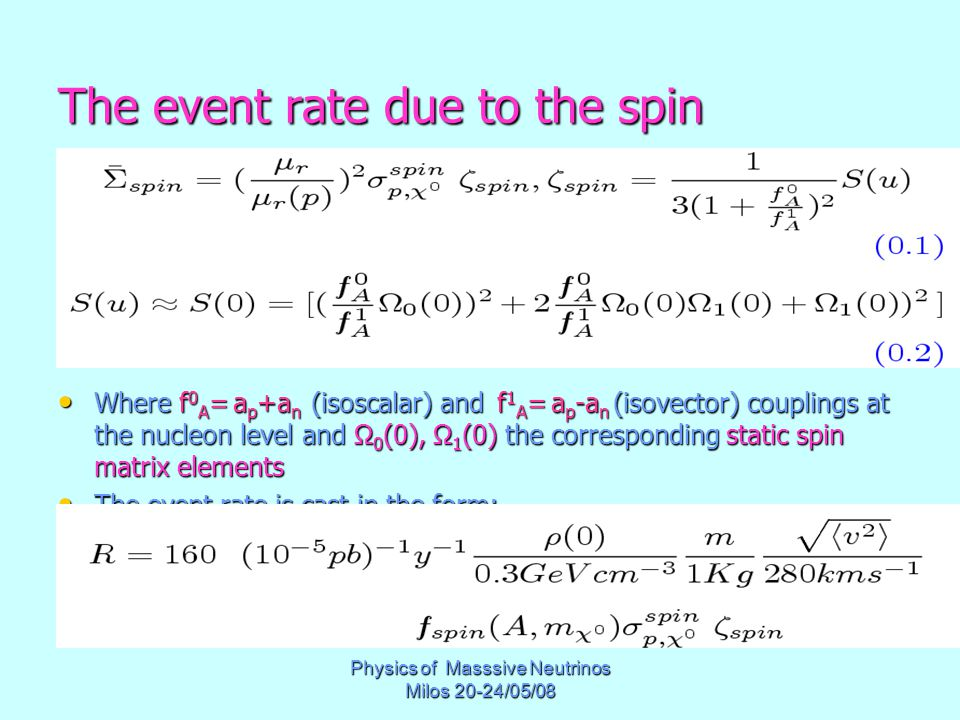 Physics of Masssive Neutrinos Milos 20-24/05/08 The event rate due to the spin Where f 0 A = a p +a n (isoscalar) and f 1 A = a p -a n (isovector) couplings at the nucleon level and Ω 0 (0), Ω 1 (0) the corresponding static spin matrix elements Where f 0 A = a p +a n (isoscalar) and f 1 A = a p -a n (isovector) couplings at the nucleon level and Ω 0 (0), Ω 1 (0) the corresponding static spin matrix elements The event rate is cast in the form: The event rate is cast in the form: