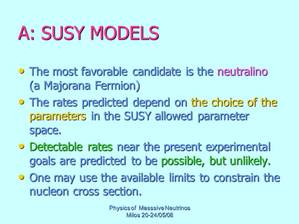 Physics of Masssive Neutrinos Milos 20-24/05/08 A: SUSY MODELS The most favorable candidate is the neutralino (a Majorana Fermion) The most favorable candidate is the neutralino (a Majorana Fermion) The rates predicted depend on the choice of the parameters in the SUSY allowed parameter space.