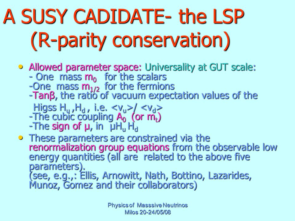 Physics of Masssive Neutrinos Milos 20-24/05/08 A SUSY CADIDATE- the LSP (R-parity conservation) Allowed parameter space: Universality at GUT scale: - One mass m 0 for the scalars -One mass m 1/2 for the fermions -Tanβ, the ratio of vacuum expectation values of the Allowed parameter space: Universality at GUT scale: - One mass m 0 for the scalars -One mass m 1/2 for the fermions -Tanβ, the ratio of vacuum expectation values of the Higss H u,H d, i.e.